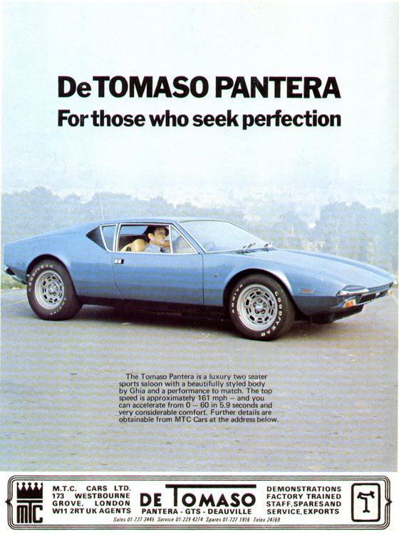 DeTomaso Pantera. For those who seek perfection.  The Tomaso Pantera is a luxury two seater sports saloon with a beautifully styled body by Ghia and a performance to match. The top speed is approximately 161 mph — and you can accelerate from 0-60 in 5.9 seconds and very considerable comfort. Further details are obtainable from MTC Cars at the address below.  MTC Cars, LTD. 173 Westbourne Grove, London. W111 2 RT. UK agents  DeTomaso • Pantera • GTS • Deauville  Demonstrations. Factory Trained Staff, Spares and Service, Exports.